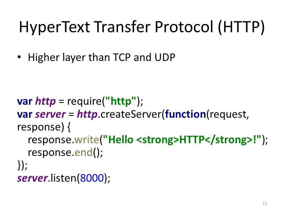 HyperText Transfer Protocol (HTTP) Higher layer than TCP and UDP var http = require( http ); var server = http.createServer(function(request, response) { response.write( Hello HTTP ! ); response.end(); }); server.listen(8000); 11