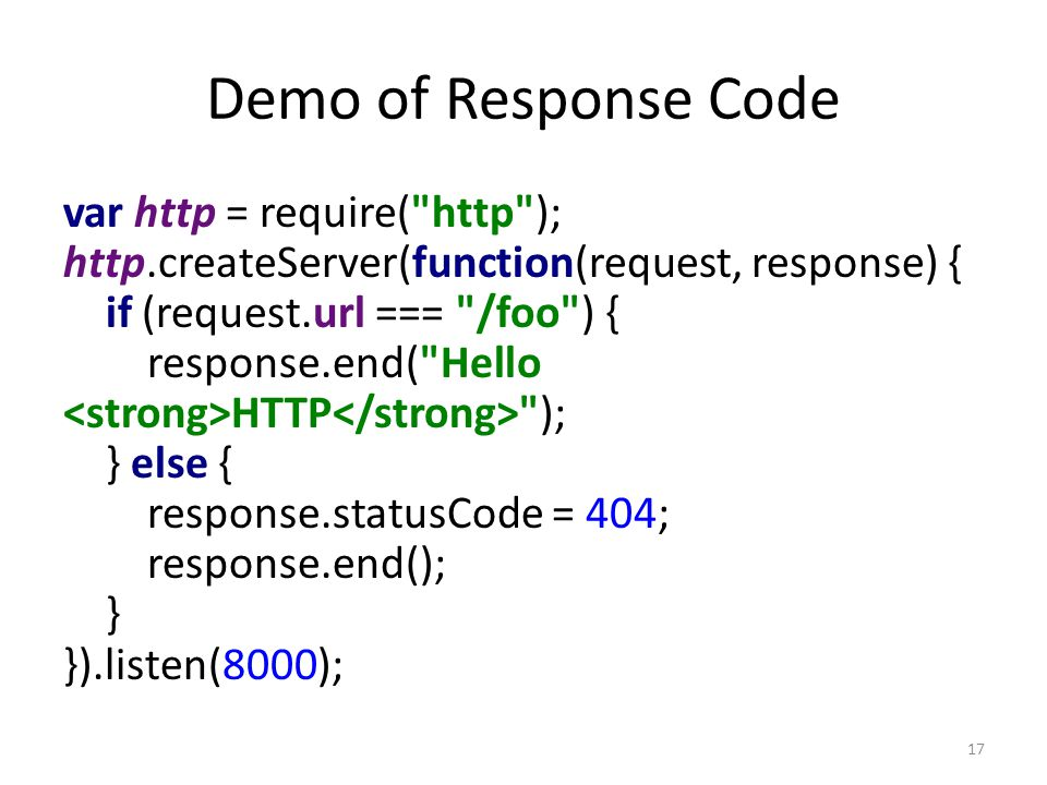 Demo of Response Code var http = require( http ); http.createServer(function(request, response) { if (request.url === /foo ) { response.end( Hello HTTP ); } else { response.statusCode = 404; response.end(); } }).listen(8000); 17