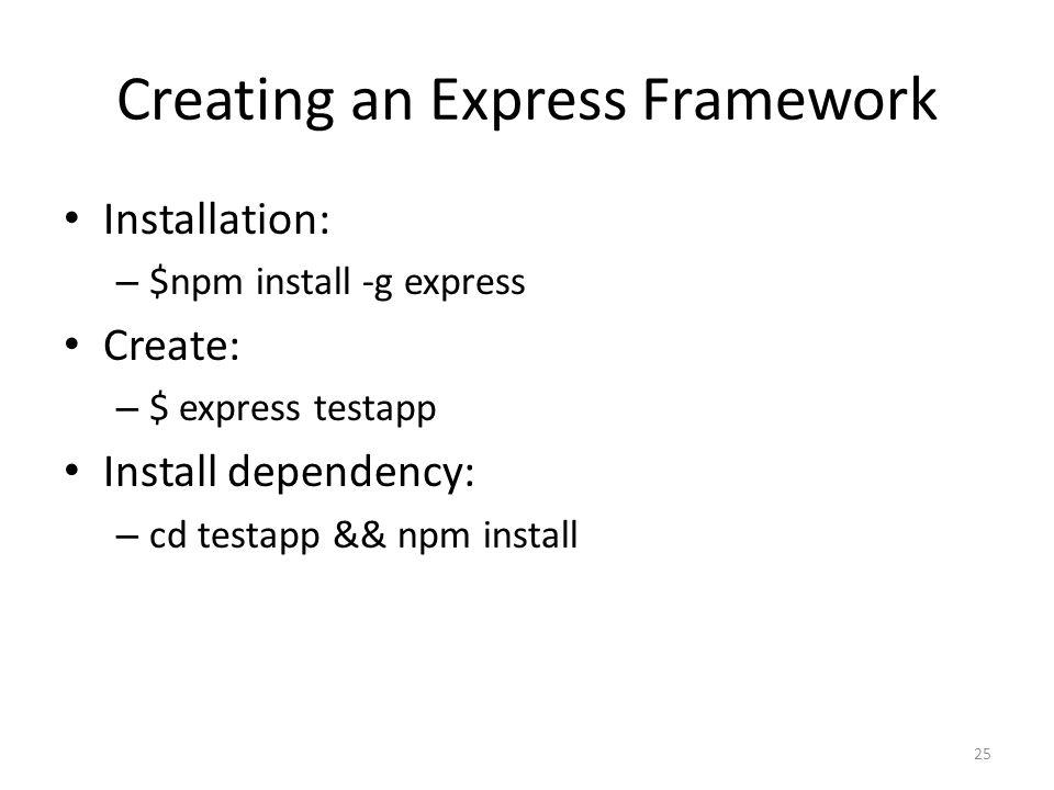 Creating an Express Framework Installation: – $npm install -g express Create: – $ express testapp Install dependency: – cd testapp && npm install 25