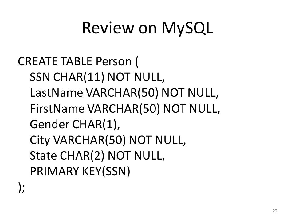Review on MySQL CREATE TABLE Person ( SSN CHAR(11) NOT NULL, LastName VARCHAR(50) NOT NULL, FirstName VARCHAR(50) NOT NULL, Gender CHAR(1), City VARCHAR(50) NOT NULL, State CHAR(2) NOT NULL, PRIMARY KEY(SSN) ); 27