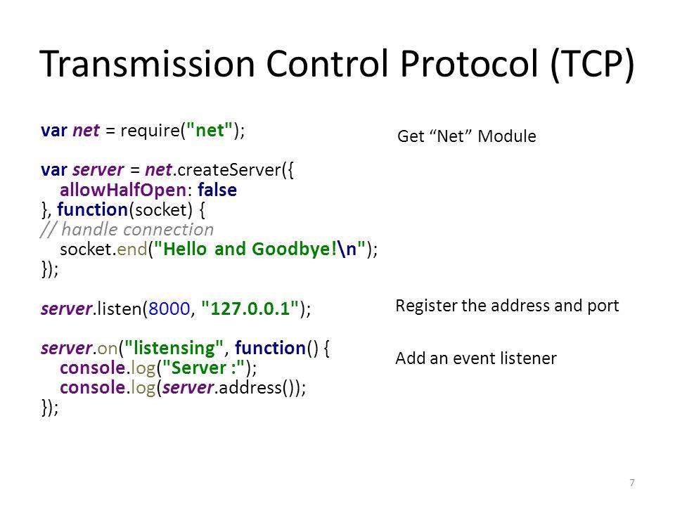 Transmission Control Protocol (TCP) var net = require( net ); var server = net.createServer({ allowHalfOpen: false }, function(socket) { // handle connection socket.end( Hello and Goodbye!\n ); }); server.listen(8000, 127.0.0.1 ); server.on( listensing , function() { console.log( Server : ); console.log(server.address()); }); 7 Get Net Module Register the address and port Add an event listener