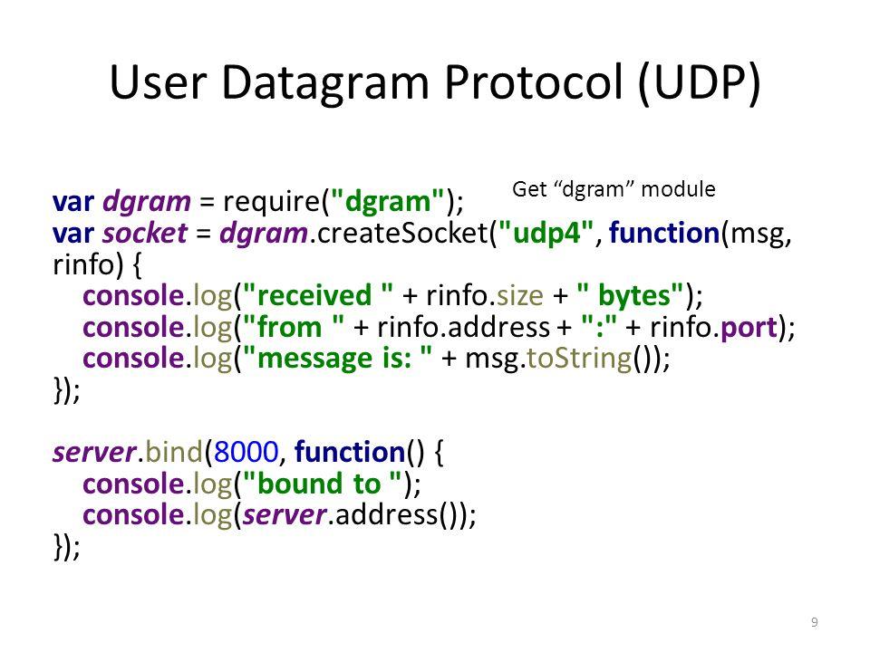 User Datagram Protocol (UDP) var dgram = require( dgram ); var socket = dgram.createSocket( udp4 , function(msg, rinfo) { console.log( received + rinfo.size + bytes ); console.log( from + rinfo.address + : + rinfo.port); console.log( message is: + msg.toString()); }); server.bind(8000, function() { console.log( bound to ); console.log(server.address()); }); 9 Get dgram module