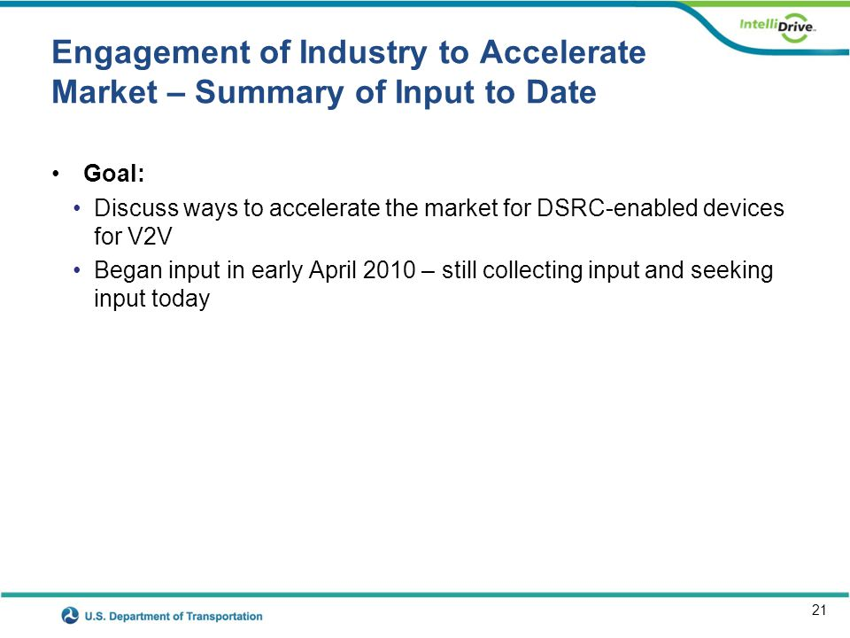 21 Engagement of Industry to Accelerate Market – Summary of Input to Date Goal: Discuss ways to accelerate the market for DSRC-enabled devices for V2V