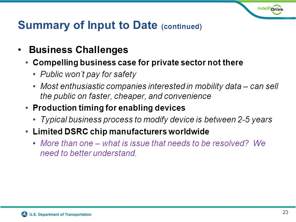 23 Summary of Input to Date (continued) Business Challenges Compelling business case for private sector not there Public won't pay for safety Most ent