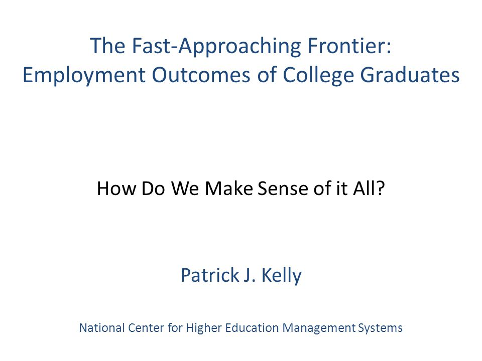 The Fast-Approaching Frontier: Employment Outcomes of College Graduates How Do We Make Sense of it All.