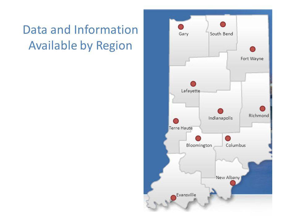 Evansville Indianapolis Fort Wayne South BendGary Bloomington Lafayette Richmond Terre Haute New Albany Columbus Data and Information Available by Region