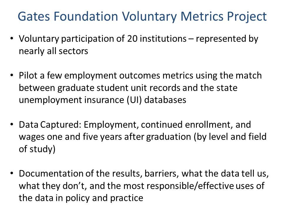 Voluntary participation of 20 institutions – represented by nearly all sectors Pilot a few employment outcomes metrics using the match between graduate student unit records and the state unemployment insurance (UI) databases Data Captured: Employment, continued enrollment, and wages one and five years after graduation (by level and field of study) Documentation of the results, barriers, what the data tell us, what they don't, and the most responsible/effective uses of the data in policy and practice Gates Foundation Voluntary Metrics Project