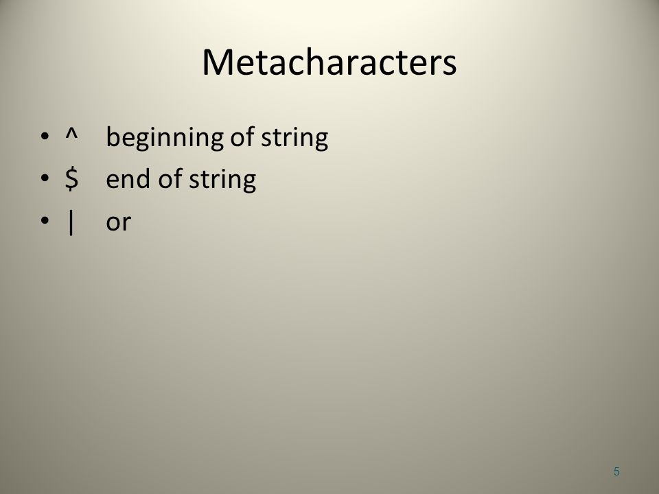 Metacharacters ^beginning of string $end of string |or 5