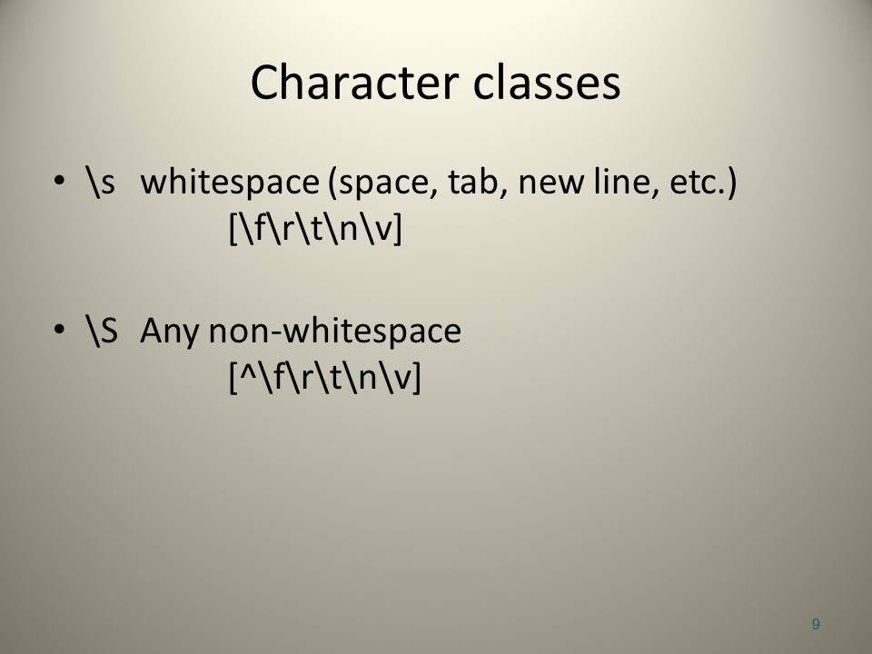 Character classes \swhitespace (space, tab, new line, etc.) [\f\r\t\n\v] \SAny non-whitespace [^\f\r\t\n\v] 9