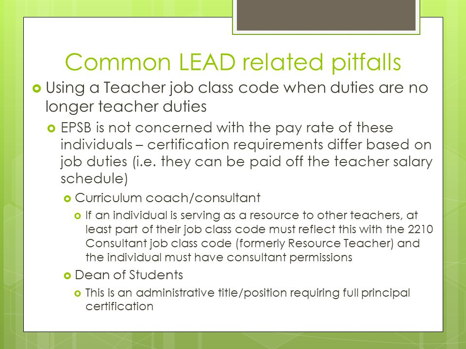 Common LEAD related pitfalls  Using a Teacher job class code when duties are no longer teacher duties  EPSB is not concerned with the pay rate of these individuals – certification requirements differ based on job duties (i.e.