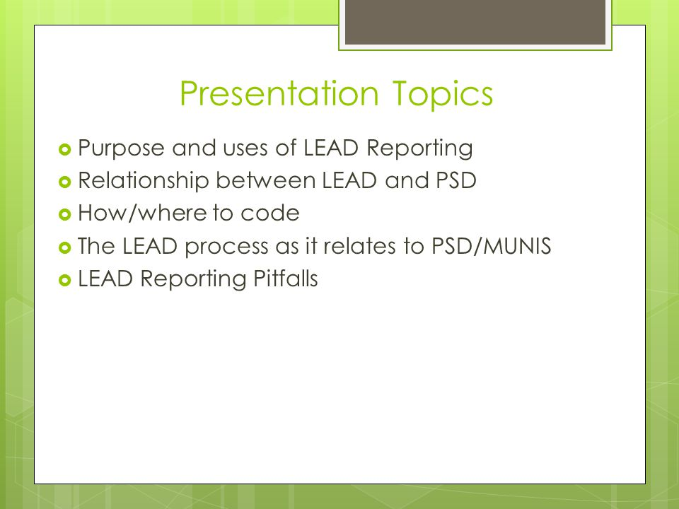 Presentation Topics  Purpose and uses of LEAD Reporting  Relationship between LEAD and PSD  How/where to code  The LEAD process as it relates to PSD/MUNIS  LEAD Reporting Pitfalls