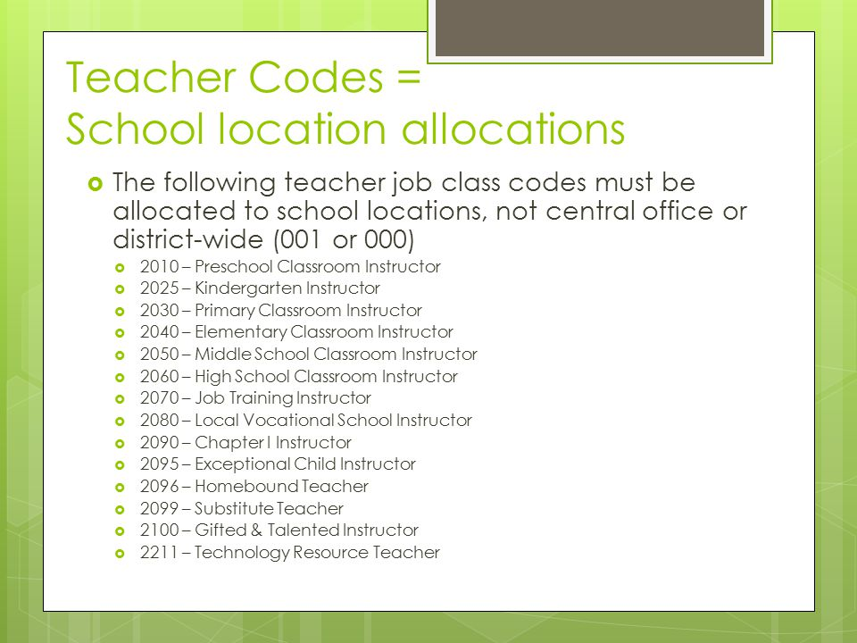 Teacher Codes = School location allocations  The following teacher job class codes must be allocated to school locations, not central office or district-wide (001 or 000)  2010 – Preschool Classroom Instructor  2025 – Kindergarten Instructor  2030 – Primary Classroom Instructor  2040 – Elementary Classroom Instructor  2050 – Middle School Classroom Instructor  2060 – High School Classroom Instructor  2070 – Job Training Instructor  2080 – Local Vocational School Instructor  2090 – Chapter I Instructor  2095 – Exceptional Child Instructor  2096 – Homebound Teacher  2099 – Substitute Teacher  2100 – Gifted & Talented Instructor  2211 – Technology Resource Teacher