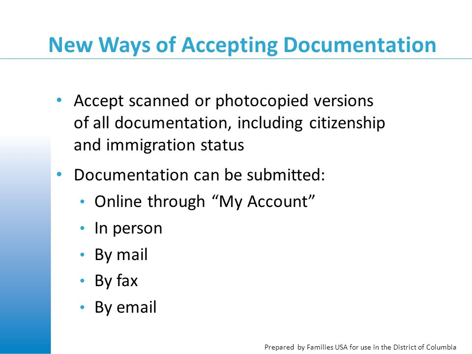 Prepared by Families USA for use in the District of Columbia New Ways of Accepting Documentation Accept scanned or photocopied versions of all documentation, including citizenship and immigration status Documentation can be submitted: Online through My Account In person By mail By fax By email