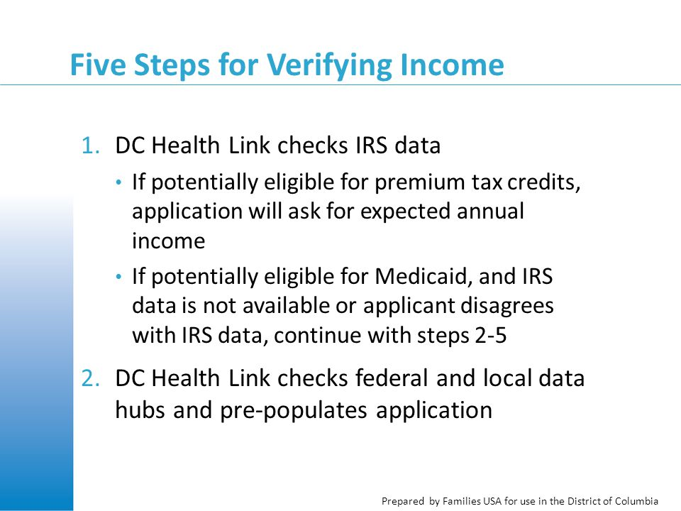 Prepared by Families USA for use in the District of Columbia Five Steps for Verifying Income 1.DC Health Link checks IRS data If potentially eligible for premium tax credits, application will ask for expected annual income If potentially eligible for Medicaid, and IRS data is not available or applicant disagrees with IRS data, continue with steps 2-5 2.DC Health Link checks federal and local data hubs and pre-populates application