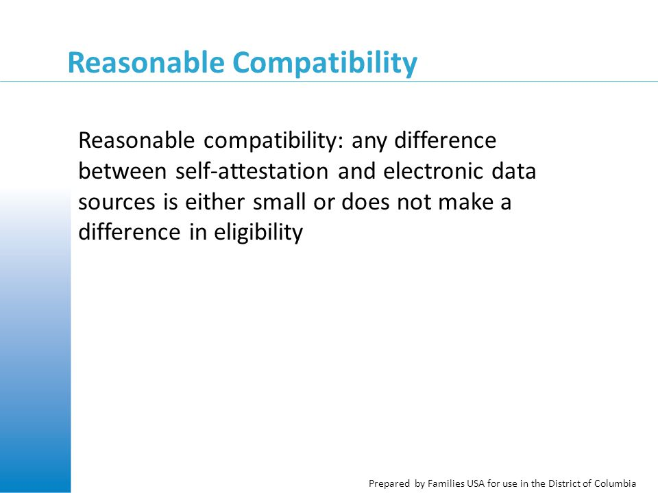 Prepared by Families USA for use in the District of Columbia Reasonable Compatibility Reasonable compatibility: any difference between self-attestation and electronic data sources is either small or does not make a difference in eligibility
