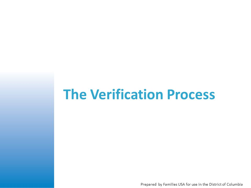 Prepared by Families USA for use in the District of Columbia Changes to Verification Current Medicaid rules: Documentation required for most eligibility factors New rules: Use electronic data sources and self- attestation as much as possible Use paper documentation as a last resort