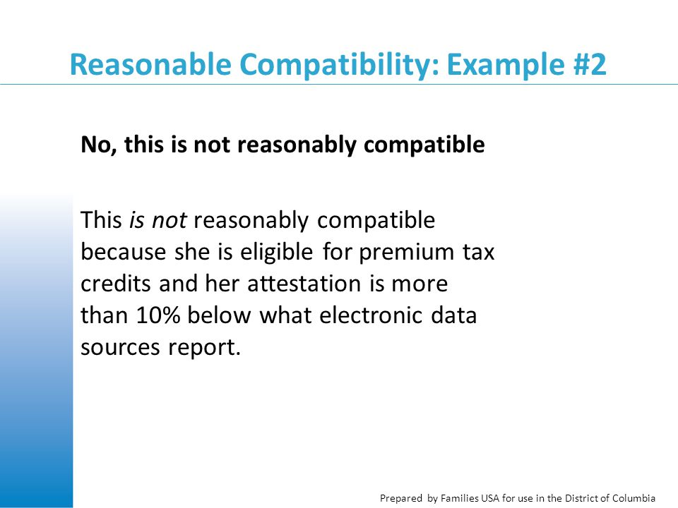 Prepared by Families USA for use in the District of Columbia Reasonable Compatibility: Example #2 No, this is not reasonably compatible This is not reasonably compatible because she is eligible for premium tax credits and her attestation is more than 10% below what electronic data sources report.