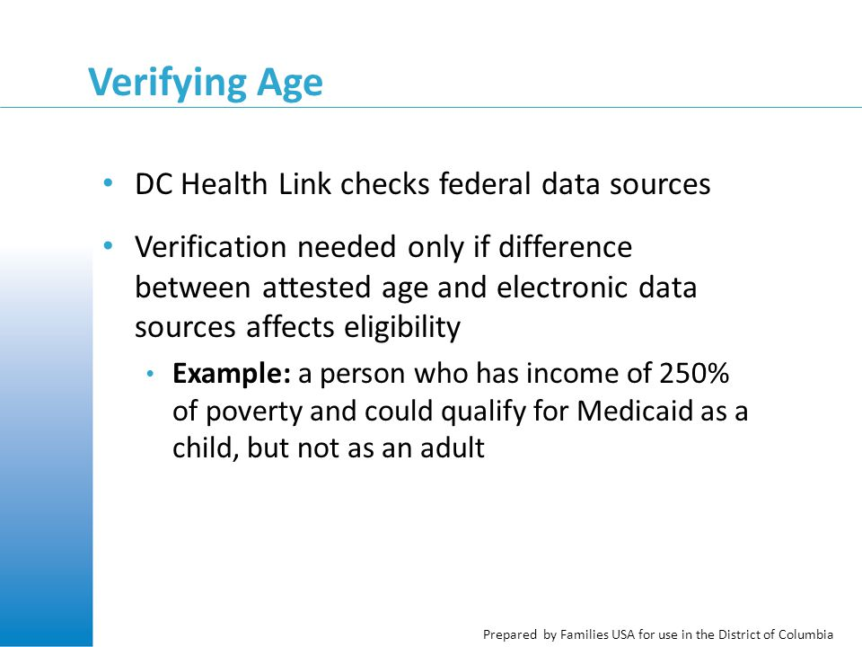 Prepared by Families USA for use in the District of Columbia Verifying Age DC Health Link checks federal data sources Verification needed only if difference between attested age and electronic data sources affects eligibility Example: a person who has income of 250% of poverty and could qualify for Medicaid as a child, but not as an adult