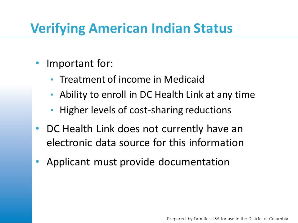 Prepared by Families USA for use in the District of Columbia Verifying American Indian Status Important for: Treatment of income in Medicaid Ability to enroll in DC Health Link at any time Higher levels of cost-sharing reductions DC Health Link does not currently have an electronic data source for this information Applicant must provide documentation