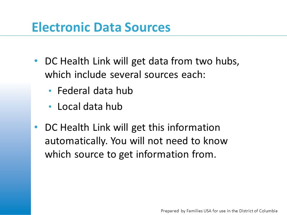 Prepared by Families USA for use in the District of Columbia The Federal Data Hub Connects DC Health Link to federal government data sources Data sources include, among others: Social Security Administration Internal Revenue Service (IRS) The Work Number Department of Homeland Security