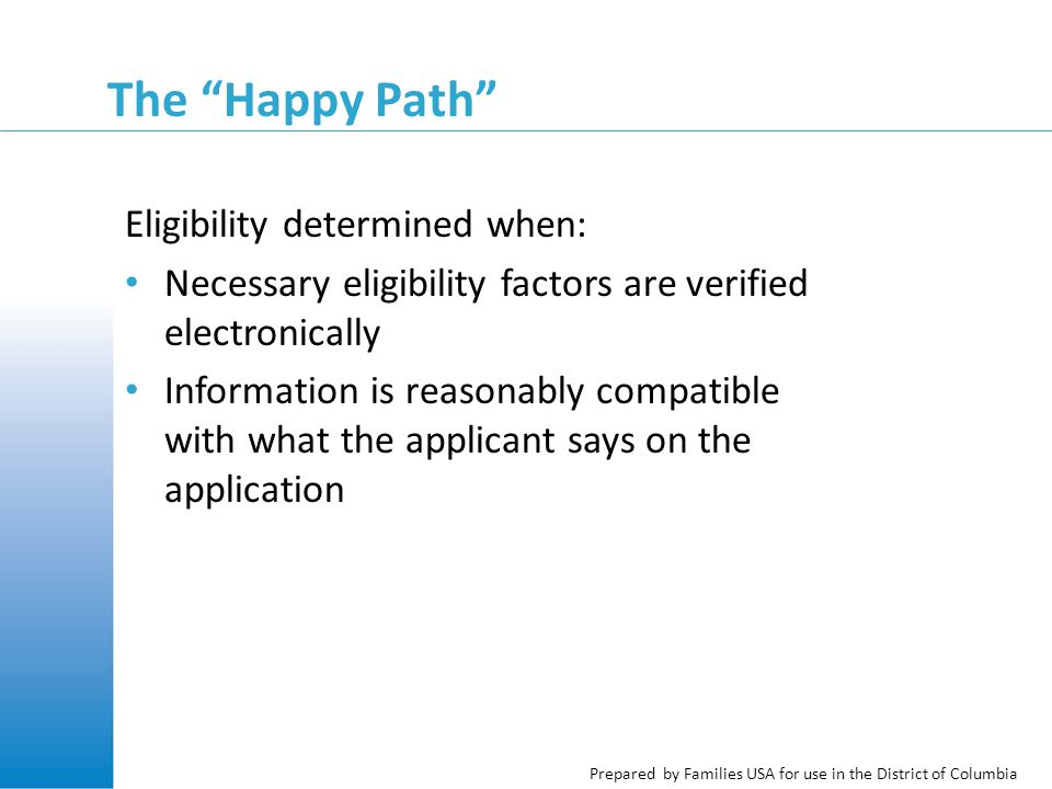 Prepared by Families USA for use in the District of Columbia The Happy Path Eligibility determined when: Necessary eligibility factors are verified electronically Information is reasonably compatible with what the applicant says on the application