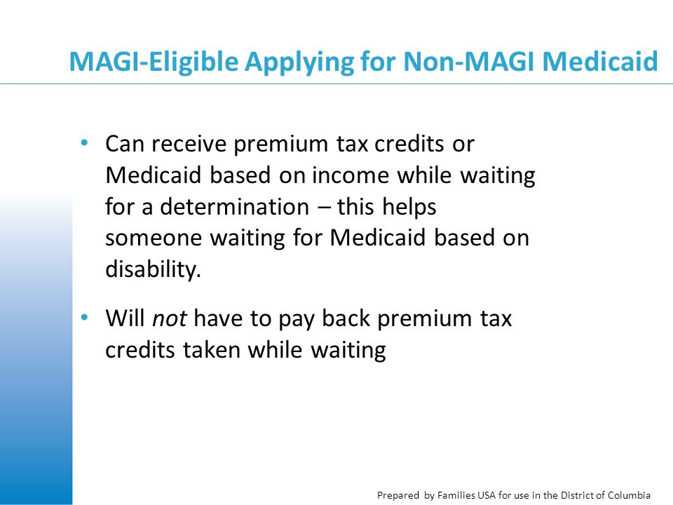 Prepared by Families USA for use in the District of Columbia MAGI-Eligible Applying for Non-MAGI Medicaid Can receive premium tax credits or Medicaid based on income while waiting for a determination – this helps someone waiting for Medicaid based on disability.