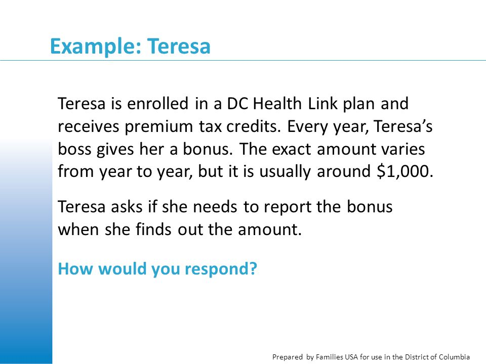 Prepared by Families USA for use in the District of Columbia Example: Teresa Teresa is enrolled in a DC Health Link plan and receives premium tax credits.