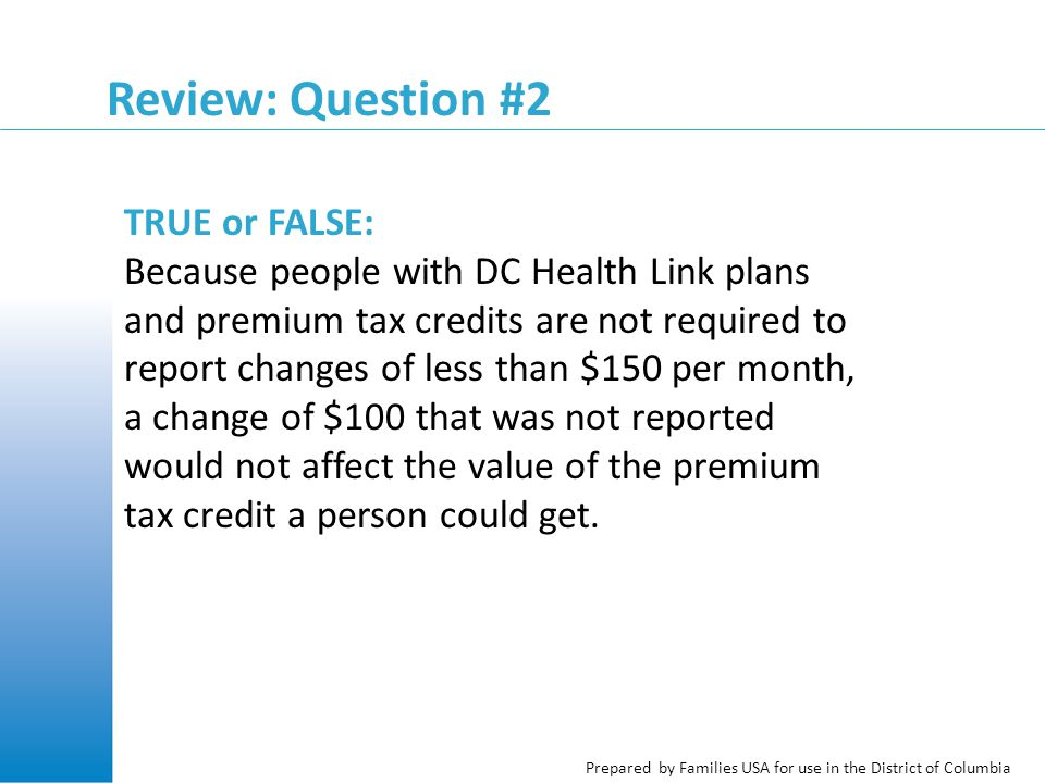 Prepared by Families USA for use in the District of Columbia Review: Question #2 TRUE or FALSE: Because people with DC Health Link plans and premium tax credits are not required to report changes of less than $150 per month, a change of $100 that was not reported would not affect the value of the premium tax credit a person could get.