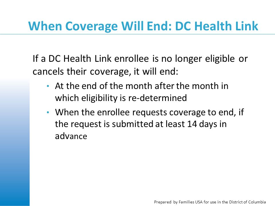 Prepared by Families USA for use in the District of Columbia When Coverage Will End: DC Health Link If a DC Health Link enrollee is no longer eligible or cancels their coverage, it will end: At the end of the month after the month in which eligibility is re-determined When the enrollee requests coverage to end, if the request is submitted at least 14 days in adv ance