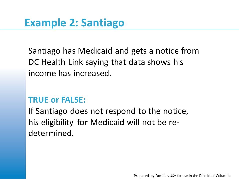 Prepared by Families USA for use in the District of Columbia Example 2: Santiago Santiago has Medicaid and gets a notice from DC Health Link saying that data shows his income has increased.