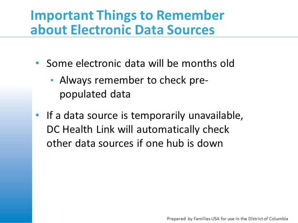 Prepared by Families USA for use in the District of Columbia Important Things to Remember about Electronic Data Sources Some electronic data will be months old Always remember to check pre- populated data If a data source is temporarily unavailable, DC Health Link will automatically check other data sources if one hub is down