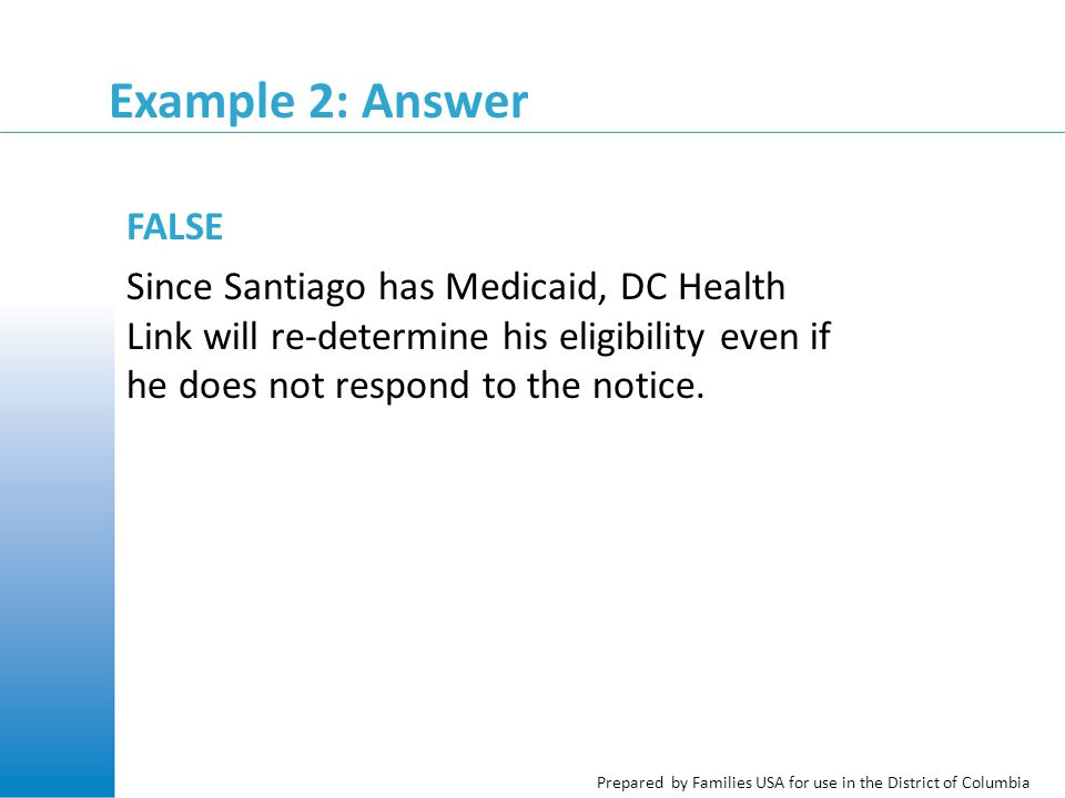 Prepared by Families USA for use in the District of Columbia Example 2: Answer FALSE Since Santiago has Medicaid, DC Health Link will re-determine his eligibility even if he does not respond to the notice.