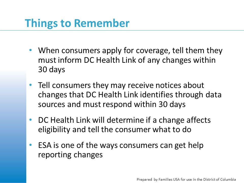 Prepared by Families USA for use in the District of Columbia Things to Remember When consumers apply for coverage, tell them they must inform DC Health Link of any changes within 30 days Tell consumers they may receive notices about changes that DC Health Link identifies through data sources and must respond within 30 days DC Health Link will determine if a change affects eligibility and tell the consumer what to do ESA is one of the ways consumers can get help reporting changes