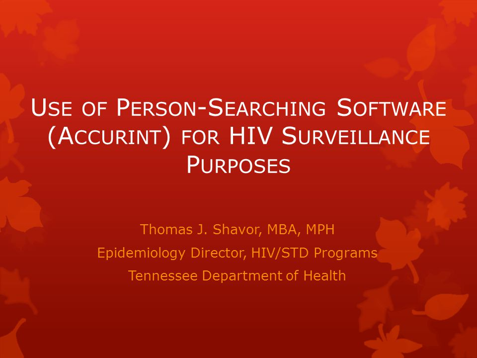 U SE OF P ERSON -S EARCHING S OFTWARE (A CCURINT ) FOR HIV S URVEILLANCE P URPOSES Thomas J. Shavor, MBA, MPH Epidemiology Director, HIV/STD Programs