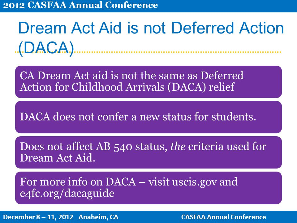 Dream Act Aid is not Deferred Action (DACA) CA Dream Act aid is not the same as Deferred Action for Childhood Arrivals (DACA) relief DACA does not confer a new status for students.