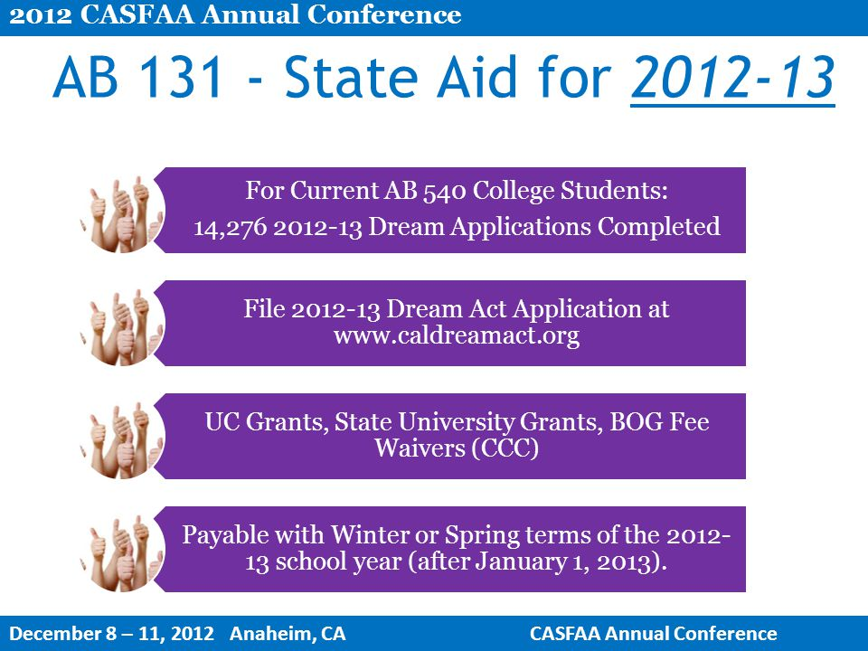 16 AB 131 - State Aid for 2012-13 For Current AB 540 College Students: 14,276 2012-13 Dream Applications Completed File 2012-13 Dream Act Application at www.caldreamact.org UC Grants, State University Grants, BOG Fee Waivers (CCC) Payable with Winter or Spring terms of the 2012- 13 school year (after January 1, 2013).