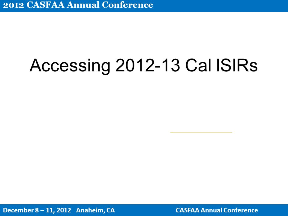 Accessing 2012-13 Cal ISIRs 2012 CASFAA Annual Conference December 8 – 11, 2012 Anaheim, CACASFAA Annual Conference
