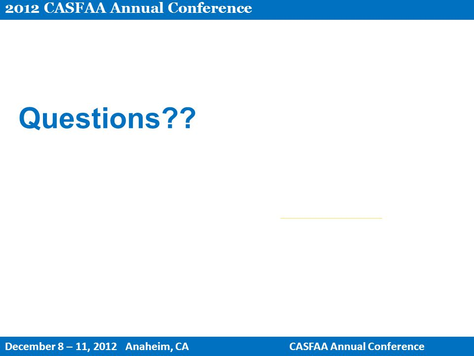 Questions?? 2012 CASFAA Annual Conference December 8 – 11, 2012 Anaheim, CACASFAA Annual Conference