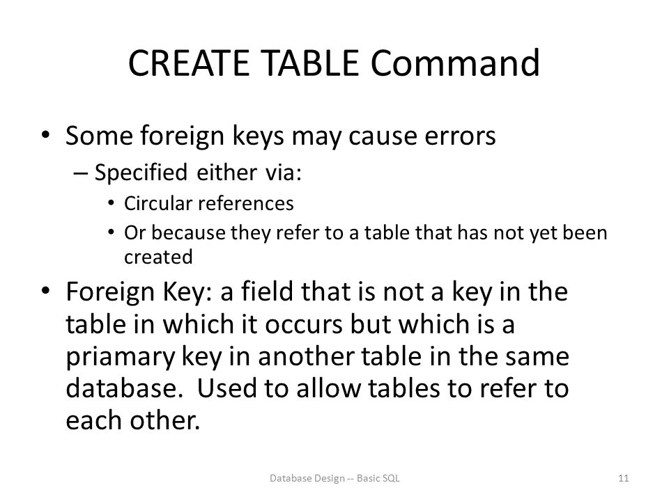 CREATE TABLE Command Some foreign keys may cause errors – Specified either via: Circular references Or because they refer to a table that has not yet