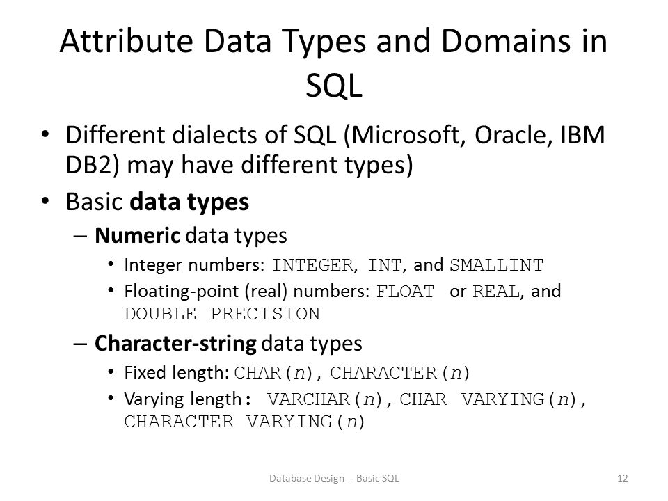 Attribute Data Types and Domains in SQL Different dialects of SQL (Microsoft, Oracle, IBM DB2) may have different types) Basic data types – Numeric da