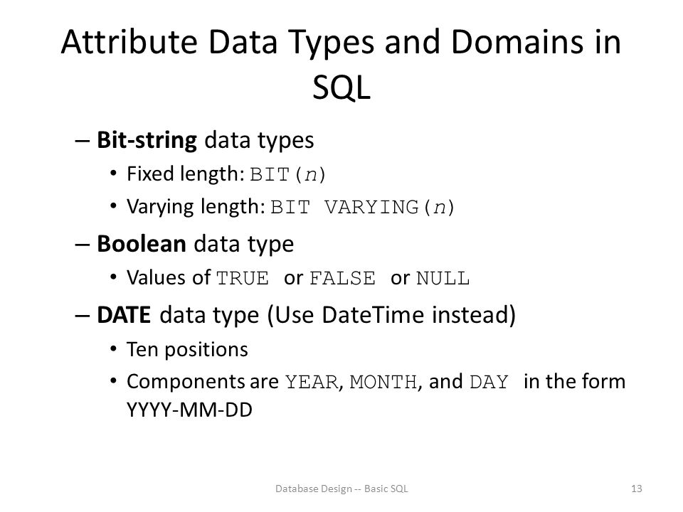 Attribute Data Types and Domains in SQL – Bit-string data types Fixed length: BIT(n) Varying length: BIT VARYING(n) – Boolean data type Values of TRUE