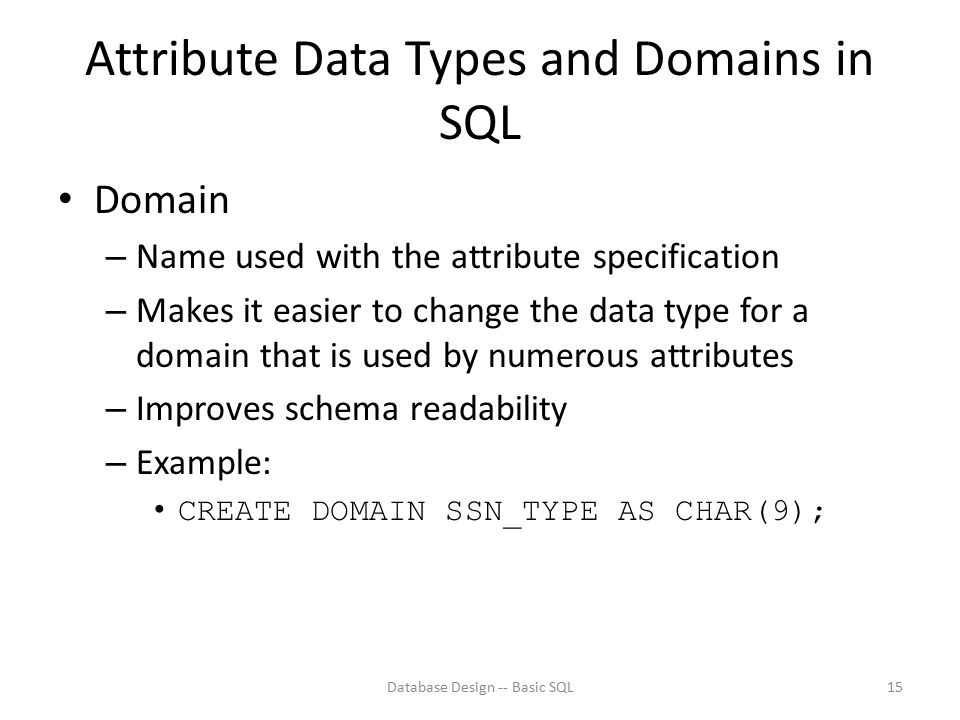 Attribute Data Types and Domains in SQL Domain – Name used with the attribute specification – Makes it easier to change the data type for a domain tha