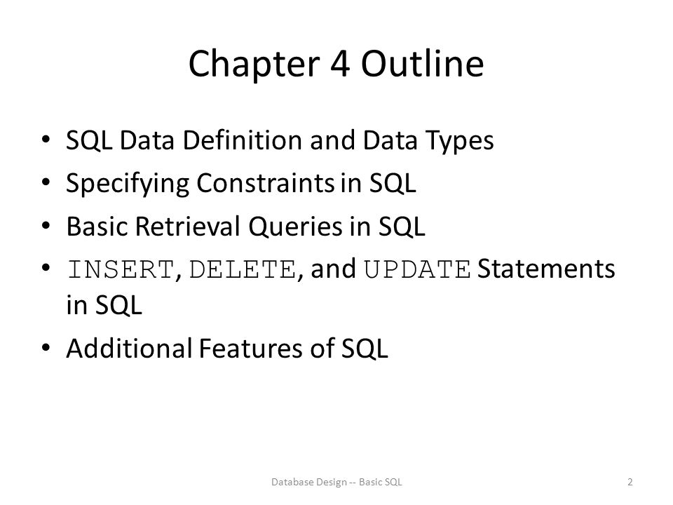 Chapter 4 Outline SQL Data Definition and Data Types Specifying Constraints in SQL Basic Retrieval Queries in SQL INSERT, DELETE, and UPDATE Statement