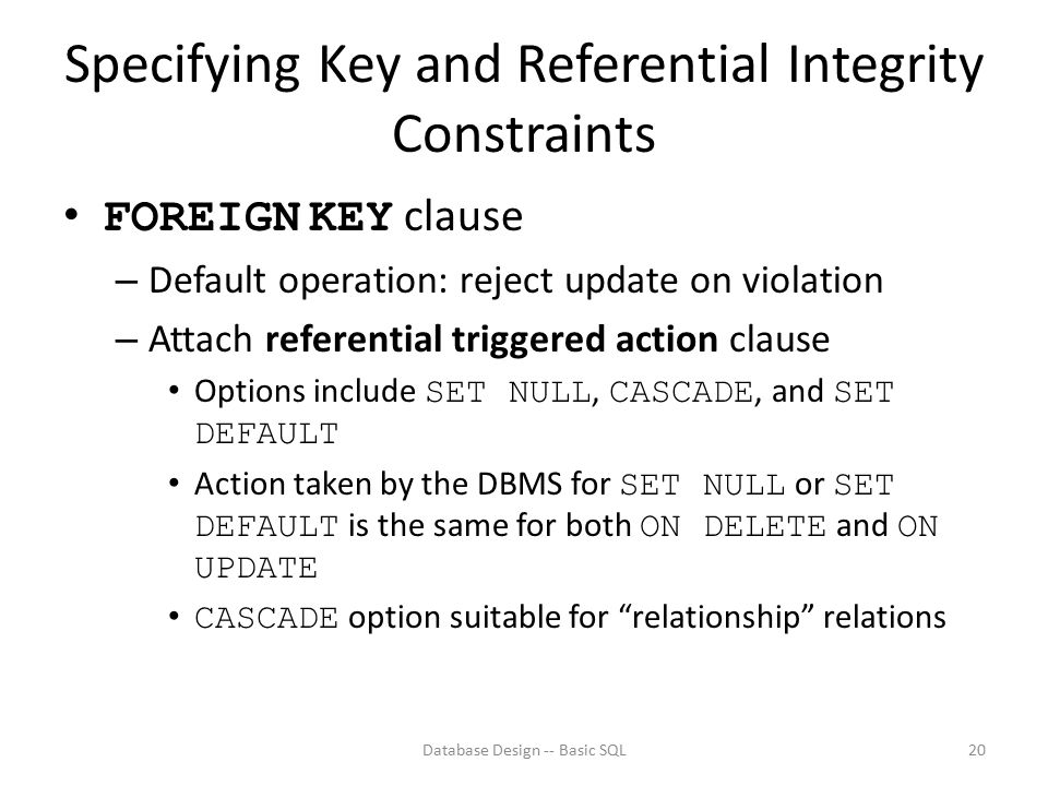 Specifying Key and Referential Integrity Constraints FOREIGN KEY clause – Default operation: reject update on violation – Attach referential triggered