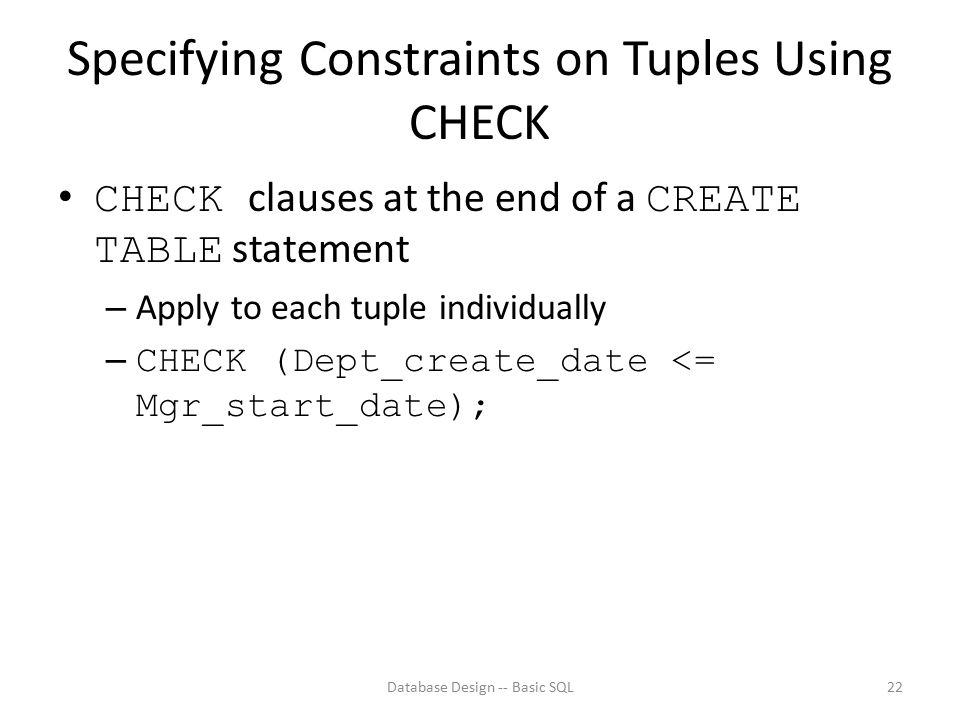 Specifying Constraints on Tuples Using CHECK CHECK clauses at the end of a CREATE TABLE statement – Apply to each tuple individually – CHECK (Dept_cre