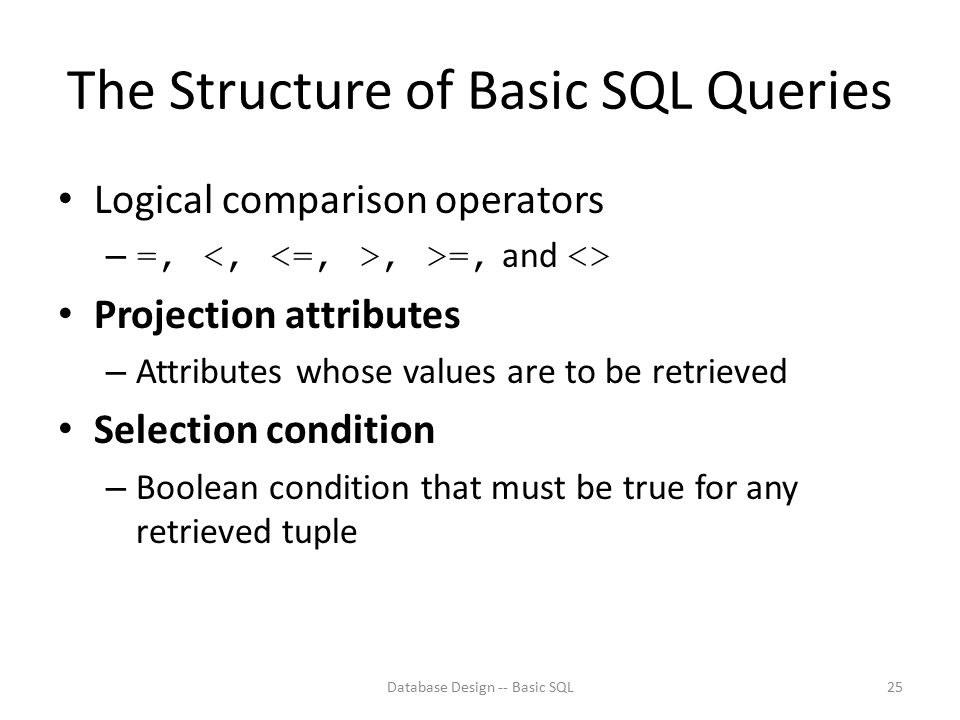 The Structure of Basic SQL Queries Logical comparison operators – =,, >=, and <> Projection attributes – Attributes whose values are to be retrieved S