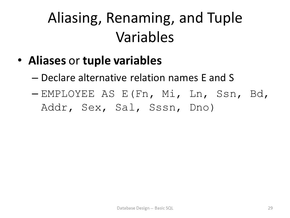 Aliasing, Renaming, and Tuple Variables Aliases or tuple variables – Declare alternative relation names E and S – EMPLOYEE AS E(Fn, Mi, Ln, Ssn, Bd, A