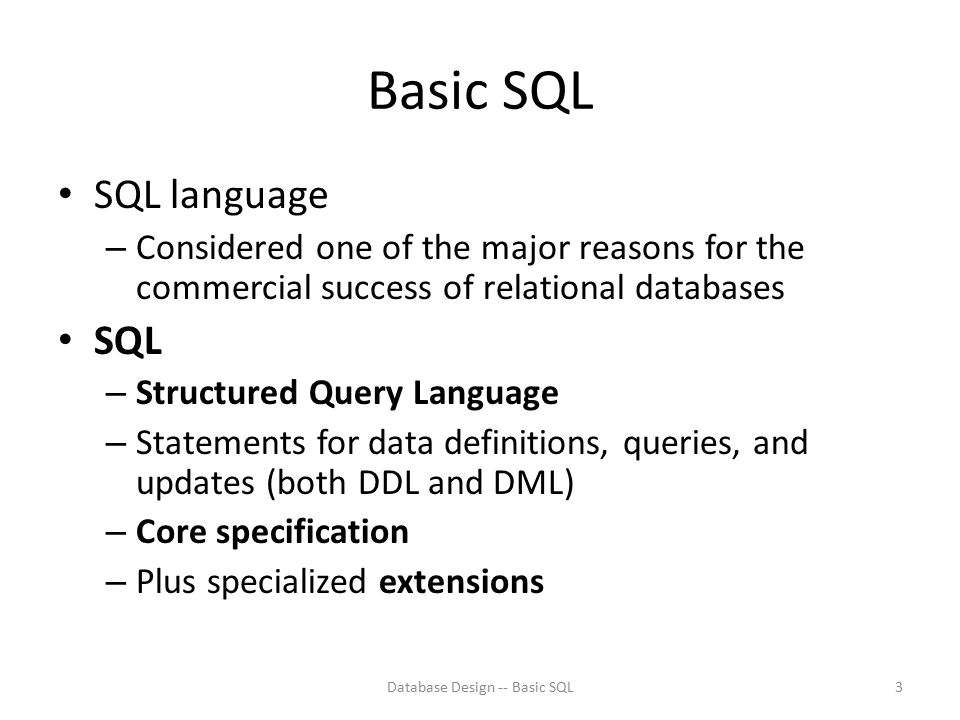Basic SQL SQL language – Considered one of the major reasons for the commercial success of relational databases SQL – Structured Query Language – Stat
