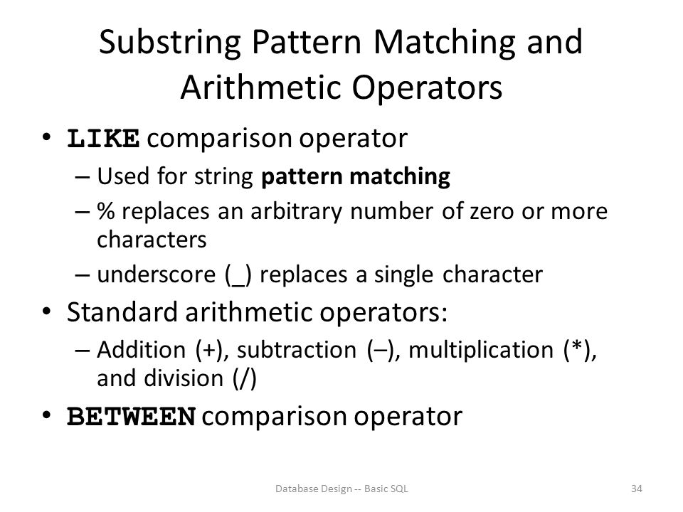 Substring Pattern Matching and Arithmetic Operators LIKE comparison operator – Used for string pattern matching – % replaces an arbitrary number of ze