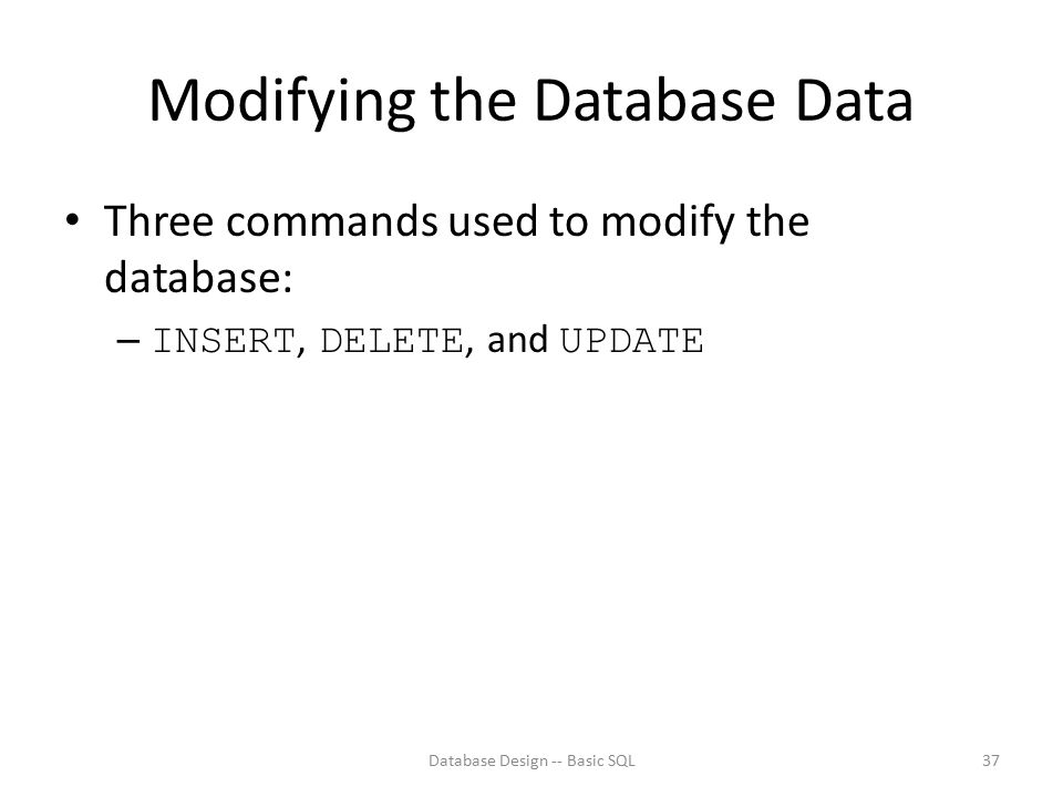 Modifying the Database Data Three commands used to modify the database: – INSERT, DELETE, and UPDATE Database Design -- Basic SQL37